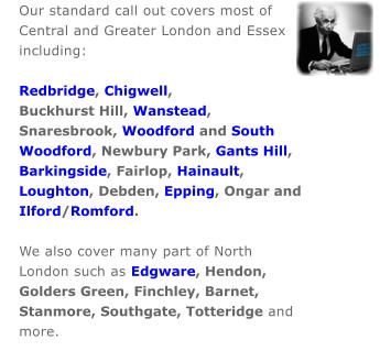 Our standard call out covers most of  Central and Greater London and Essex  including:   Redbridge, Chigwell,  Buckhurst Hill, Wanstead,  Snaresbrook, Woodford and South  Woodford, Newbury Park, Gants Hill,  Barkingside, Fairlop, Hainault,  Loughton, Debden, Epping, Ongar and  Ilford/Romford.  We also cover many part of North  London such as Edgware, Hendon,  Golders Green, Finchley, Barnet,  Stanmore, Southgate, Totteridge and  more.
